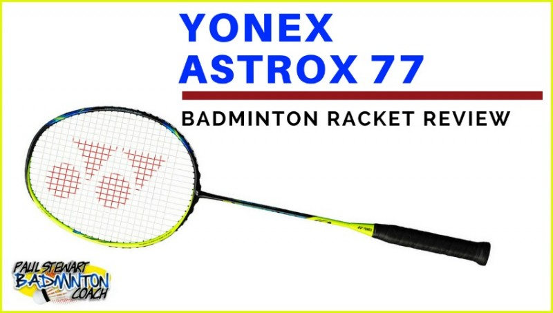 Yonex Astrox 77 Badminton Racket Review | Paul Stewart Badminton
