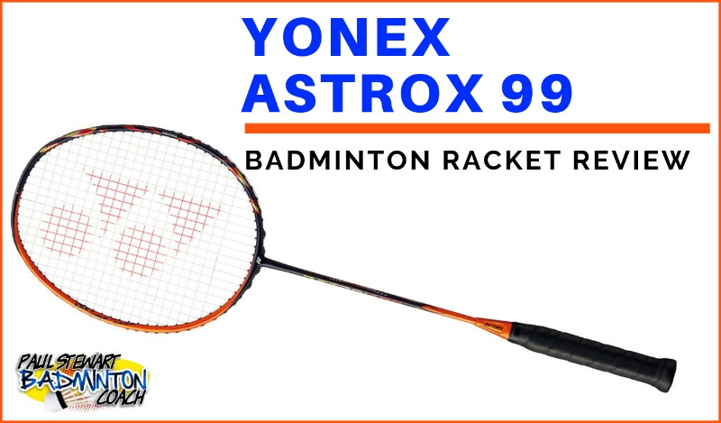 Yonex Astrox 99 Badminton Racket Review | Paul Stewart Badminton